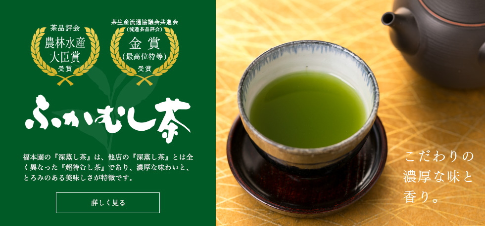 福本園の『深蒸し茶』は、他店の『深蒸し茶』とは全く異なった『超特むし茶』であり、濃厚な味わいと、とろみのある美味しさが特徴です。